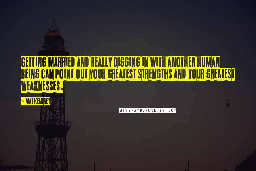 Mat Kearney quotes: Getting married and really digging in with another human being can point out your greatest strengths and your greatest weaknesses.