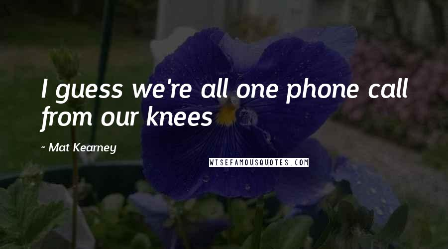 Mat Kearney quotes: I guess we're all one phone call from our knees