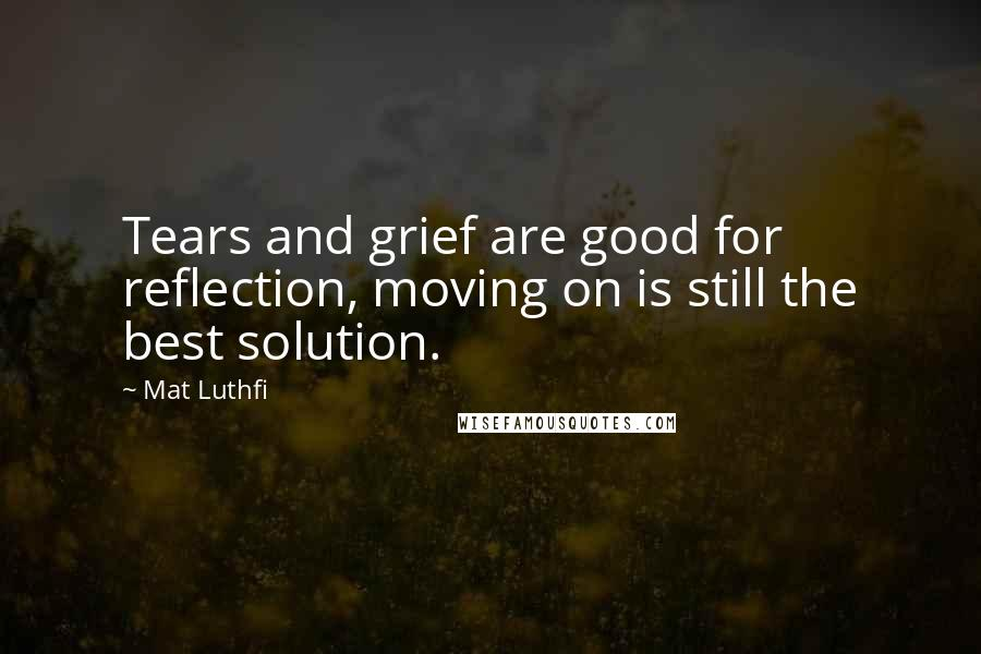 Mat Luthfi quotes: Tears and grief are good for reflection, moving on is still the best solution.