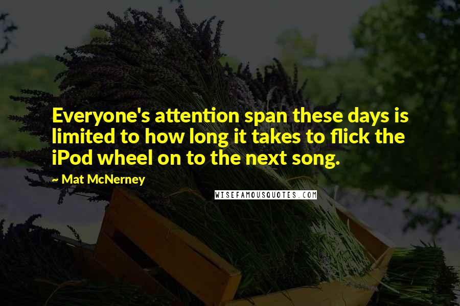 Mat McNerney quotes: Everyone's attention span these days is limited to how long it takes to flick the iPod wheel on to the next song.