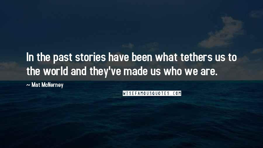 Mat McNerney quotes: In the past stories have been what tethers us to the world and they've made us who we are.
