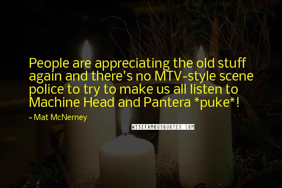 Mat McNerney quotes: People are appreciating the old stuff again and there's no MTV-style scene police to try to make us all listen to Machine Head and Pantera *puke*!