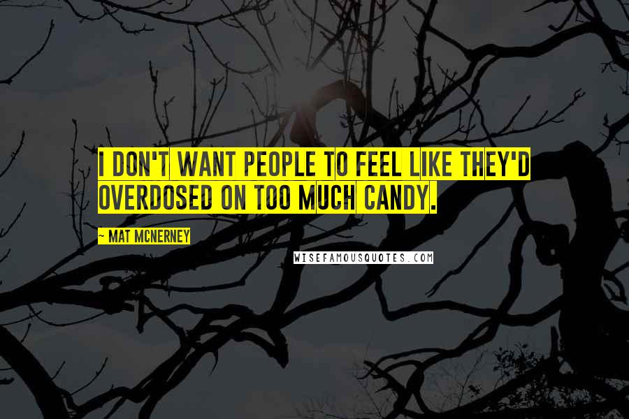 Mat McNerney quotes: I don't want people to feel like they'd overdosed on too much candy.