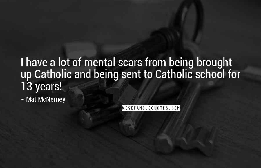 Mat McNerney quotes: I have a lot of mental scars from being brought up Catholic and being sent to Catholic school for 13 years!
