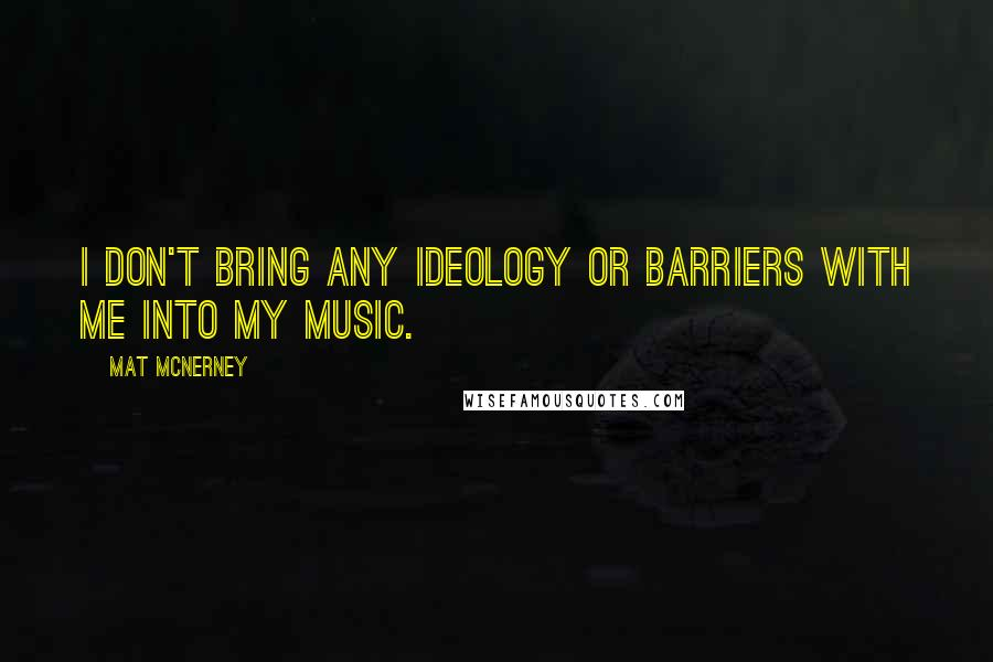 Mat McNerney quotes: I don't bring any ideology or barriers with me into my music.