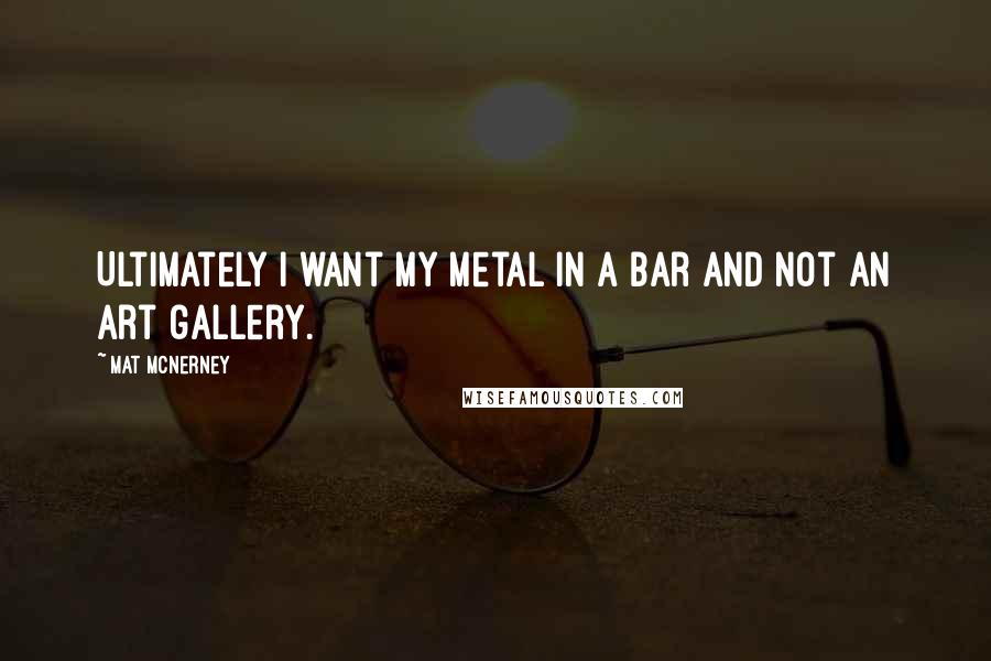 Mat McNerney quotes: Ultimately I want my metal in a bar and not an art gallery.