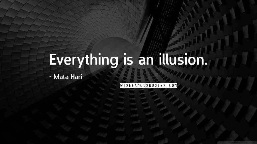 Mata Hari quotes: Everything is an illusion.