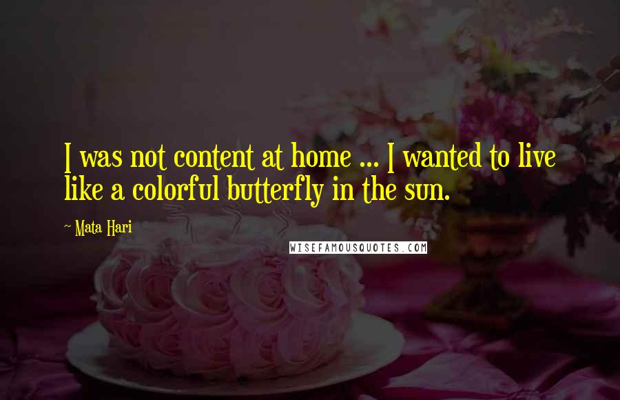 Mata Hari quotes: I was not content at home ... I wanted to live like a colorful butterfly in the sun.