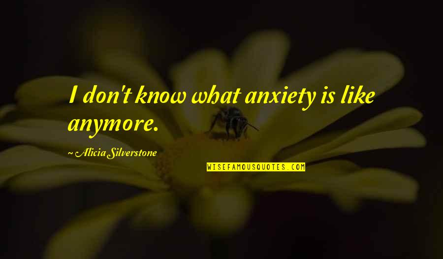 Matapang Quotes By Alicia Silverstone: I don't know what anxiety is like anymore.
