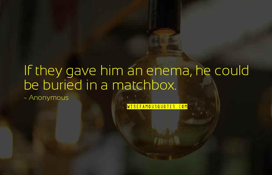 Matchbox Quotes By Anonymous: If they gave him an enema, he could