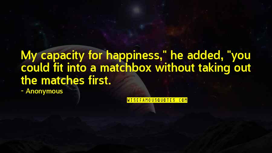 "Matchbox Quotes By Anonymous: My capacity for happiness,"" he added, ""you could"