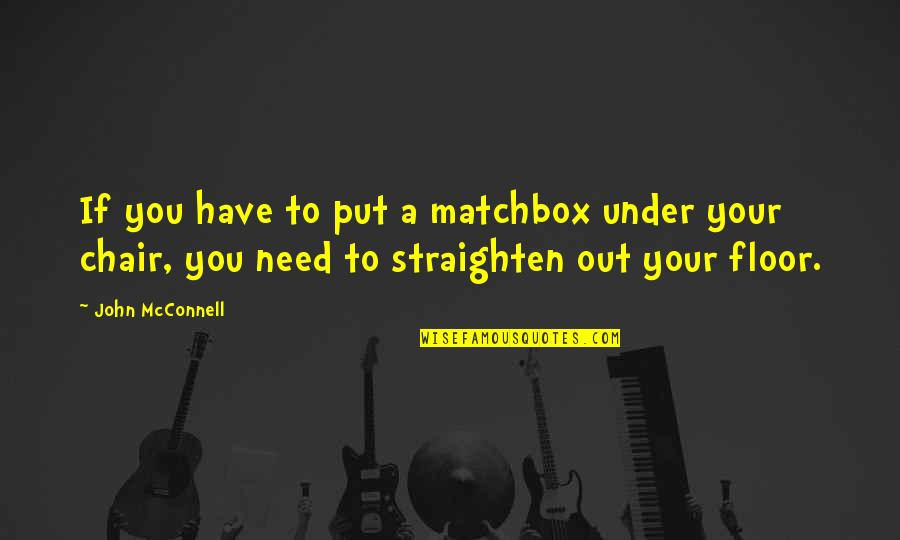 Matchbox Quotes By John McConnell: If you have to put a matchbox under
