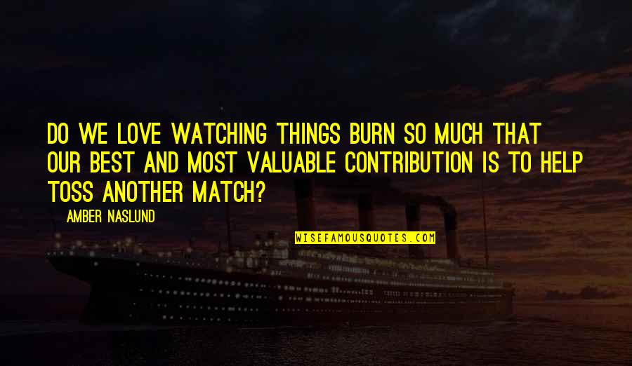 Match'd Quotes By Amber Naslund: Do we love watching things burn so much