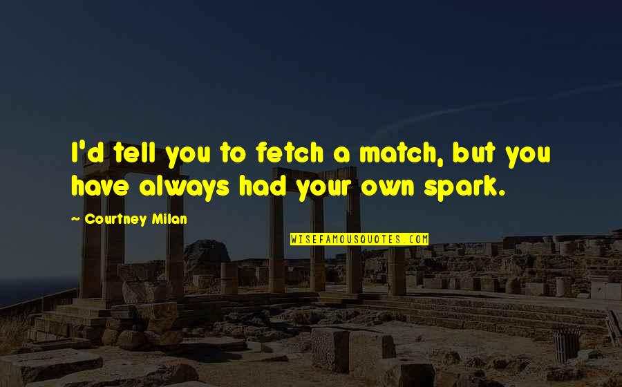 Match'd Quotes By Courtney Milan: I'd tell you to fetch a match, but