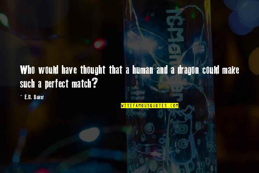 Match'd Quotes By E.D. Baker: Who would have thought that a human and