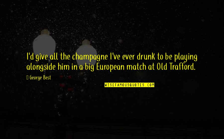 Match'd Quotes By George Best: I'd give all the champagne I've ever drunk