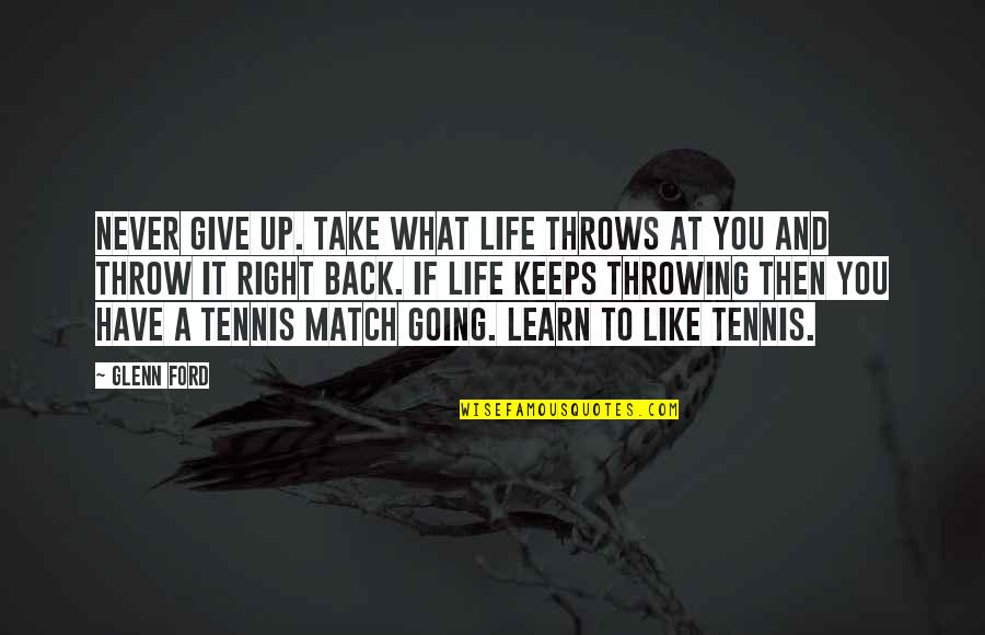 Match'd Quotes By Glenn Ford: Never give up. Take what life throws at
