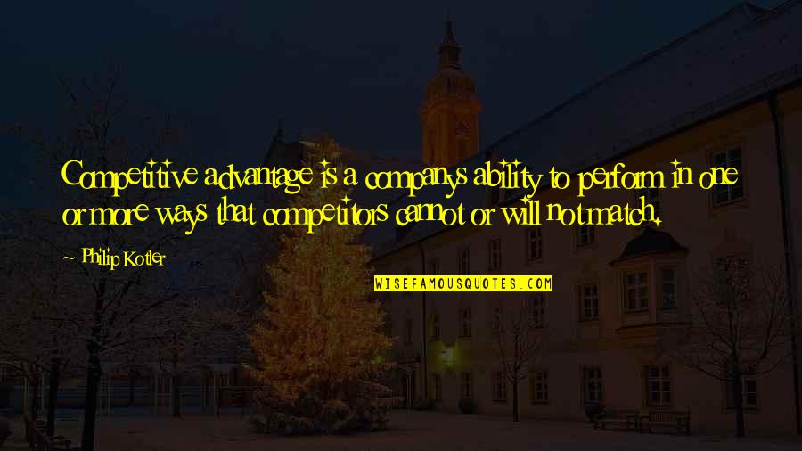 Match'd Quotes By Philip Kotler: Competitive advantage is a companys ability to perform