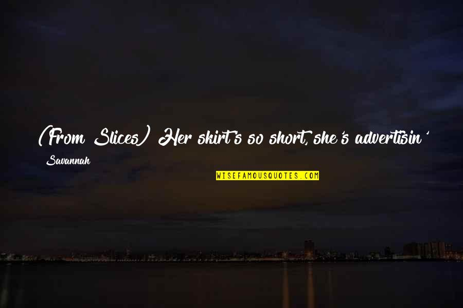 Match'd Quotes By Savannah: (From Slices) Her skirt's so short, she's advertisin'