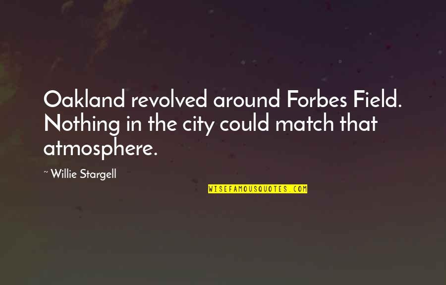 Match'd Quotes By Willie Stargell: Oakland revolved around Forbes Field. Nothing in the