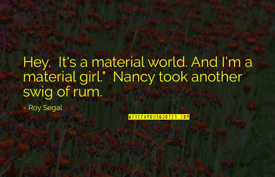 Material Girl Quotes By Roy Segal: Hey. It's a material world. And I'm a