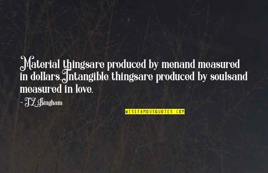 Material Things And Love Quotes By J.Z. Bingham: Material thingsare produced by menand measured in dollars.Intangible