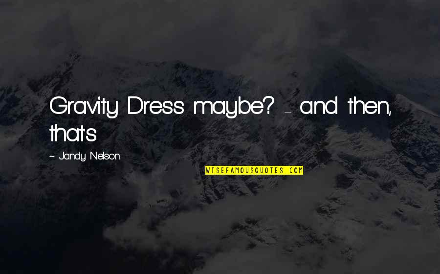 Material Things And Love Quotes By Jandy Nelson: Gravity Dress maybe? - and then, that's