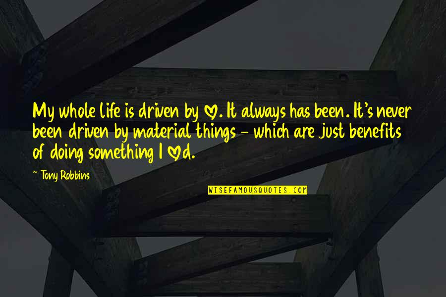 Material Things And Love Quotes By Tony Robbins: My whole life is driven by love. It