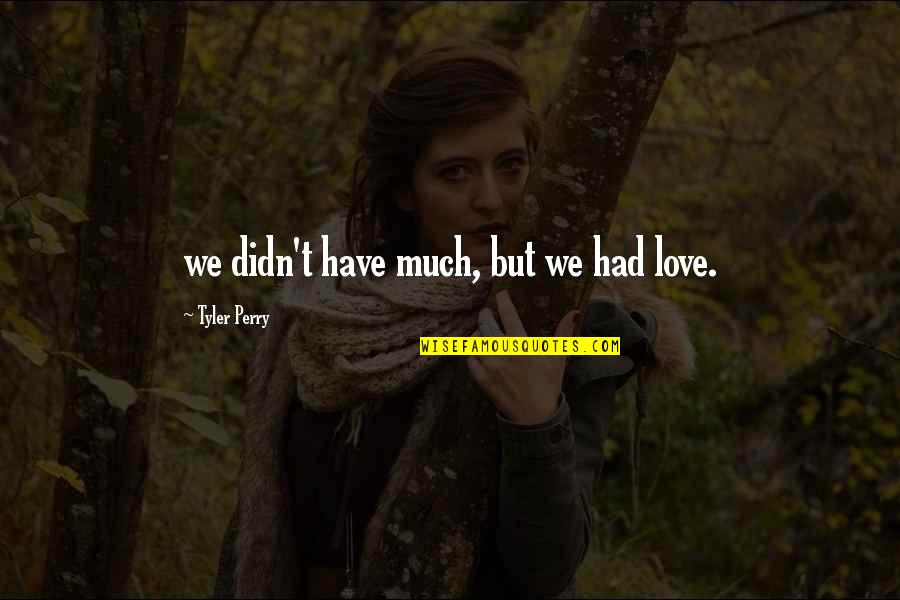 Material Things And Love Quotes By Tyler Perry: we didn't have much, but we had love.