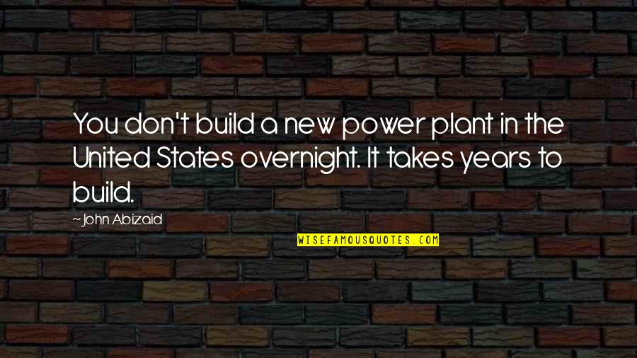 Math Terms Quotes By John Abizaid: You don't build a new power plant in