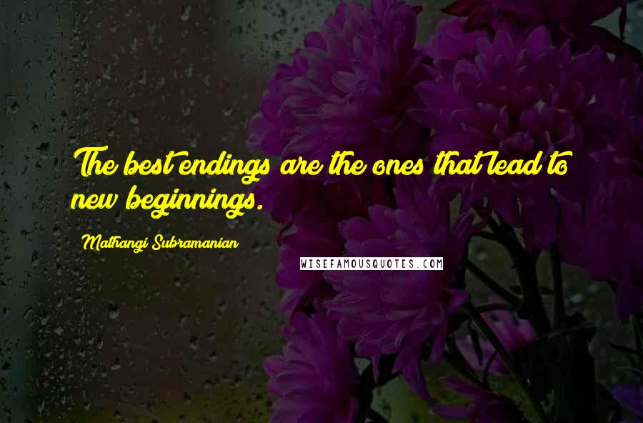 Mathangi Subramanian quotes: The best endings are the ones that lead to new beginnings.