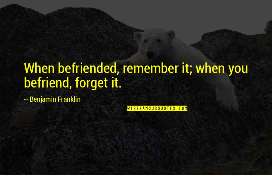 Mathematical Induction Quotes By Benjamin Franklin: When befriended, remember it; when you befriend, forget