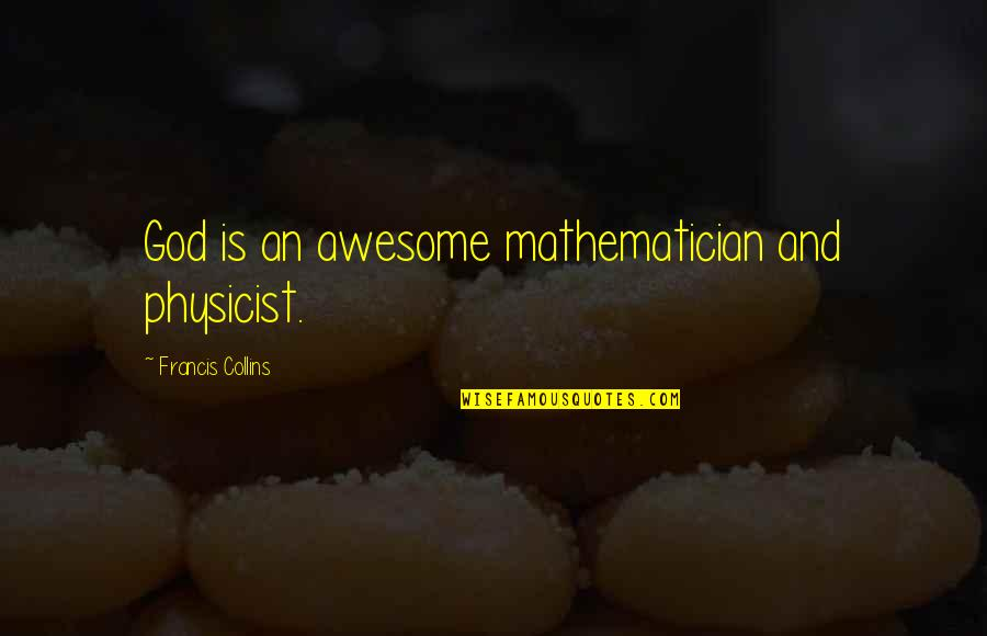 Mathematician God Quotes By Francis Collins: God is an awesome mathematician and physicist.