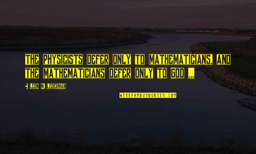Mathematician God Quotes By Leon M. Lederman: The physicists defer only to mathematicians, and the