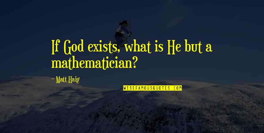 Mathematician God Quotes By Matt Haig: If God exists, what is He but a