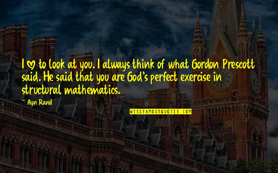 Mathematics And God Quotes By Ayn Rand: I love to look at you. I always