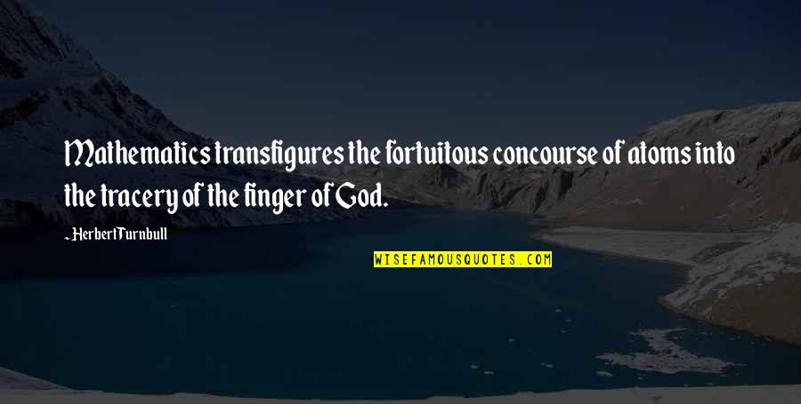 Mathematics And God Quotes By Herbert Turnbull: Mathematics transfigures the fortuitous concourse of atoms into