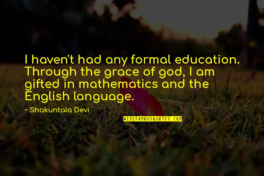Mathematics And God Quotes By Shakuntala Devi: I haven't had any formal education. Through the