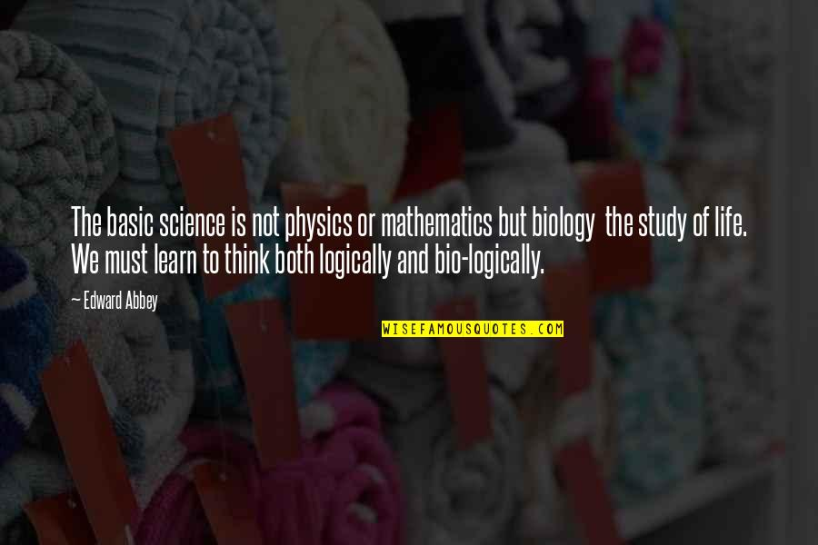 Mathematics And Science Quotes By Edward Abbey: The basic science is not physics or mathematics