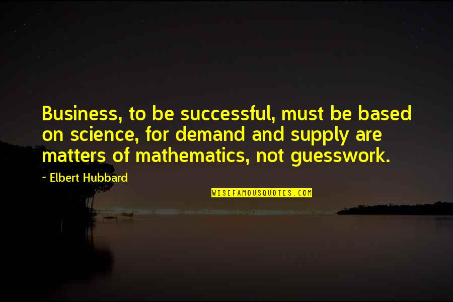 Mathematics And Science Quotes By Elbert Hubbard: Business, to be successful, must be based on