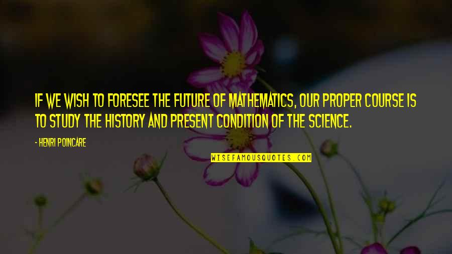 Mathematics And Science Quotes By Henri Poincare: If we wish to foresee the future of