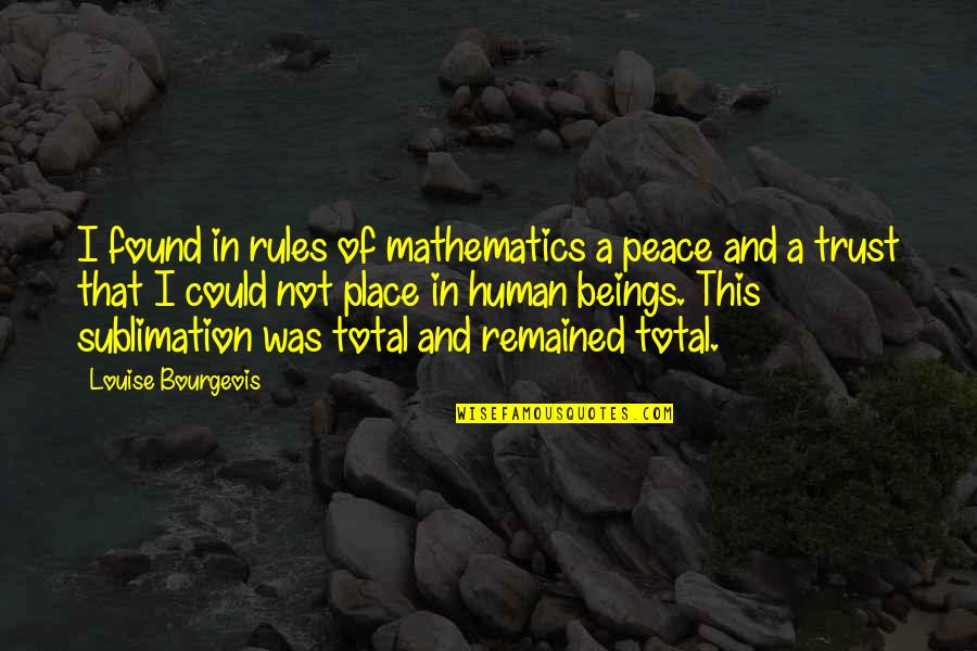 Mathematics And Science Quotes By Louise Bourgeois: I found in rules of mathematics a peace