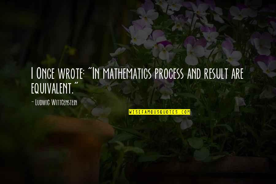 """Mathematics And Science Quotes By Ludwig Wittgenstein: I Once wrote: """"In mathematics process and result"""