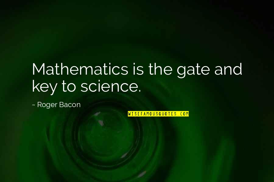 Mathematics And Science Quotes By Roger Bacon: Mathematics is the gate and key to science.