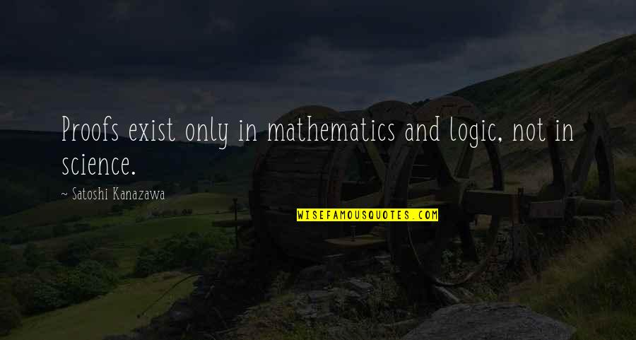 Mathematics And Science Quotes By Satoshi Kanazawa: Proofs exist only in mathematics and logic, not