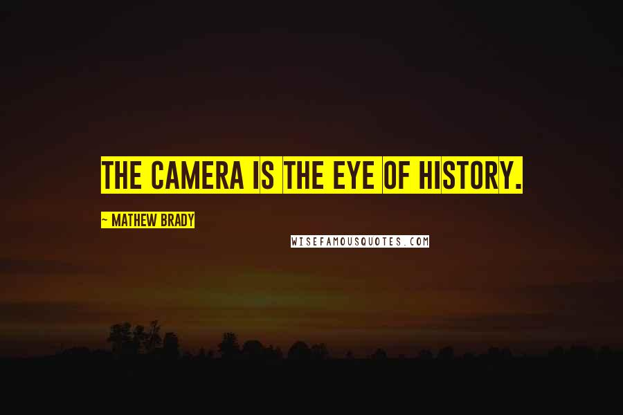 Mathew Brady quotes: The camera is the eye of history.