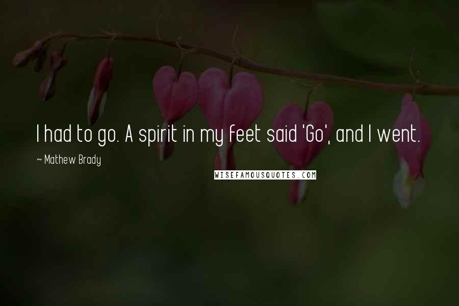 Mathew Brady quotes: I had to go. A spirit in my feet said 'Go', and I went.