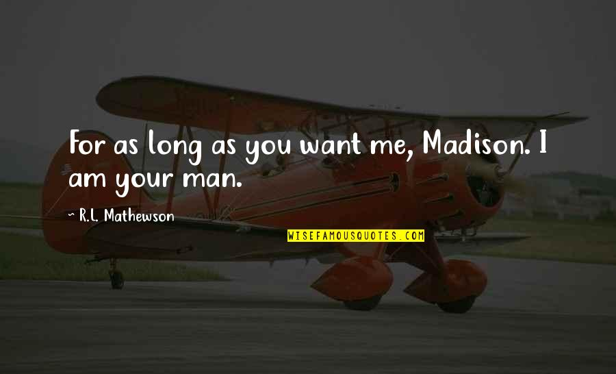 Mathewson Quotes By R.L. Mathewson: For as long as you want me, Madison.