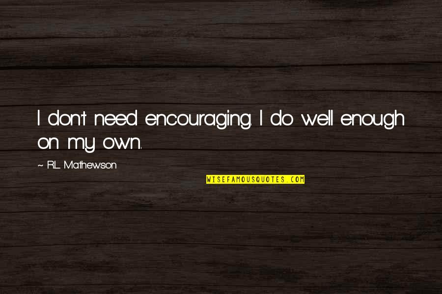 Mathewson Quotes By R.L. Mathewson: I don't need encouraging. I do well enough