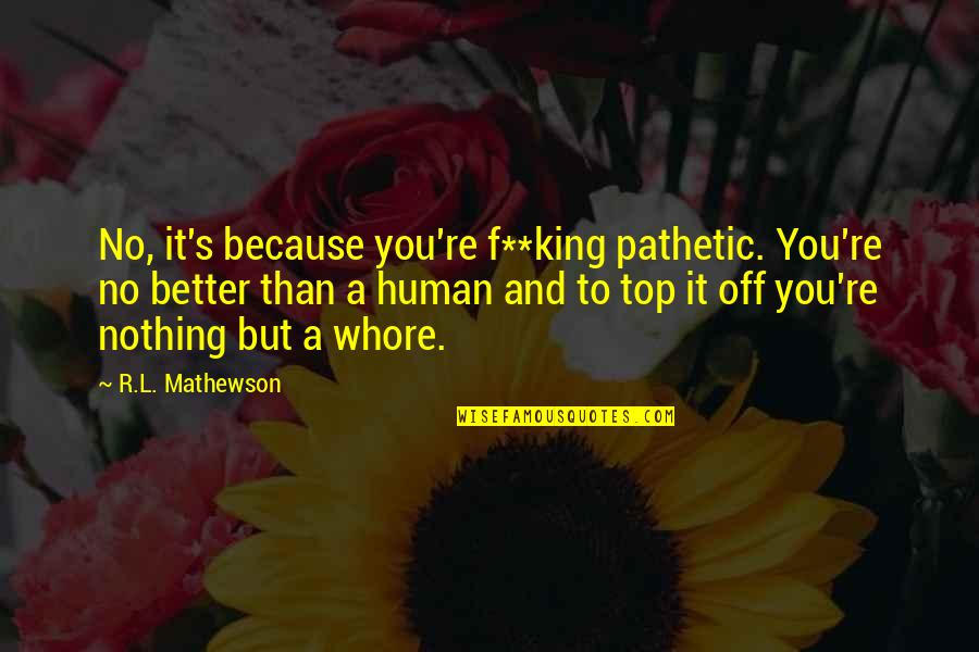 Mathewson Quotes By R.L. Mathewson: No, it's because you're f**king pathetic. You're no
